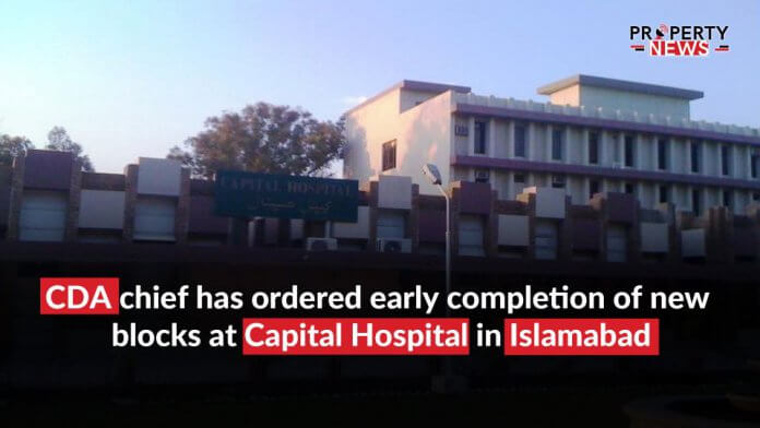 CDA chief has ordered early completion of new blocks at Capital Hospital in Islamabad